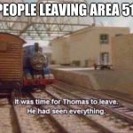 It was time for Thomas to leave, He had seen everything | PEOPLE LEAVING AREA 51 | image tagged in it was time for thomas to leave he had seen everything | made w/ Imgflip meme maker