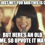 Call Me Maybe | HEY, I JUST MET YOU AND THIS IS CRAZY BUT HERE'S AN OLD MEME, SO UPVOTE IT MAYBE | image tagged in call me maybe | made w/ Imgflip meme maker