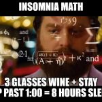Insomnia Math | INSOMNIA MATH 3 GLASSES WINE + STAY UP PAST 1:00 = 8 HOURS SLEEP | image tagged in math,insomnia,sleep,wine,funny | made w/ Imgflip meme maker