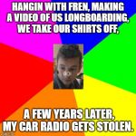 Blank Colored Background Meme | HANGIN WITH FREN, MAKING A VIDEO OF US LONGBOARDING, WE TAKE OUR SHIRTS OFF, A FEW YEARS LATER, MY CAR RADIO GETS STOLEN. | image tagged in memes,blank colored background | made w/ Imgflip meme maker