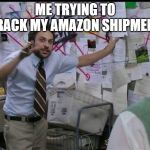 Trying to explain | ME TRYING TO TRACK MY AMAZON SHIPMENT | image tagged in trying to explain | made w/ Imgflip meme maker