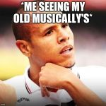 Luiz Fabiano Meme | *ME SEEING MY OLD MUSICALLY'S* | image tagged in memes,luiz fabiano | made w/ Imgflip meme maker