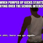Oh shit here we go again | WHEN PUMPED UP KICKS STARTS PLAYING OVER THE SCHOOL INTERCOM | image tagged in oh shit here we go again | made w/ Imgflip meme maker