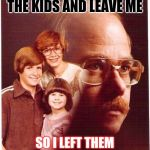 Vengeance Dad Meme | SHE TRIED TO TAKE THE KIDS AND LEAVE ME SO I LEFT THEM ALL IN THE BURNING HOUSE | image tagged in memes,vengeance dad | made w/ Imgflip meme maker