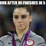 McKayla Maroney Not Impressed Meme | THE LOOK AFTER HE FINISHES IN 5 MINS | image tagged in memes,mckayla maroney not impressed | made w/ Imgflip meme maker