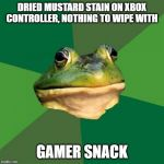 Foul Bachelor Frog Meme | DRIED MUSTARD STAIN ON XBOX CONTROLLER, NOTHING TO WIPE WITH GAMER SNACK | image tagged in memes,foul bachelor frog,AdviceAnimals | made w/ Imgflip meme maker