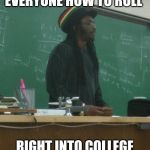 Rasta Science Teacher Meme | TODAY I'M TEACHING EVERYONE HOW TO ROLL RIGHT INTO COLLEGE WITH HIGH SAT SCORES | image tagged in memes,rasta science teacher,AdviceAnimals | made w/ Imgflip meme maker