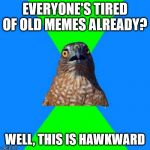 Hawkward Meme | EVERYONE'S TIRED OF OLD MEMES ALREADY? WELL, THIS IS HAWKWARD | image tagged in memes,hawkward,AdviceAnimals | made w/ Imgflip meme maker