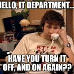 IT Crowd | HELLO, IT DEPARTMENT..... HAVE YOU TURN IT OFF, AND ON AGAIN?? | image tagged in it crowd | made w/ Imgflip meme maker
