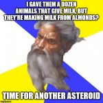 Advice God Meme | I GAVE THEM A DOZEN ANIMALS THAT GIVE MILK, BUT THEY'RE MAKING MILK FROM ALMONDS? TIME FOR ANOTHER ASTEROID | image tagged in memes,advice god | made w/ Imgflip meme maker