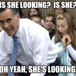 Romney Meme | IS SHE LOOKING?  IS SHE? OH YEAH, SHE'S LOOKING. | image tagged in memes,romney | made w/ Imgflip meme maker