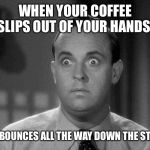 Joy | WHEN YOUR COFFEE SLIPS OUT OF YOUR HANDS AND BOUNCES ALL THE WAY DOWN THE STAIRS | image tagged in shocked face | made w/ Imgflip meme maker