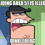 Dinkleberg | RAIDING AREA 51 IS ILLEGAL DINKLEBERG | image tagged in dinkleberg,area 51 | made w/ Imgflip meme maker