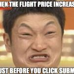 Impossibru Guy Original Meme | WHEN THE FLIGHT PRICE INCREASES JUST BEFORE YOU CLICK SUBMIT | image tagged in memes,impossibru guy original | made w/ Imgflip meme maker