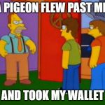 Simpsons Grandpa Meme | A PIGEON FLEW PAST ME AND TOOK MY WALLET | image tagged in memes,simpsons grandpa | made w/ Imgflip meme maker