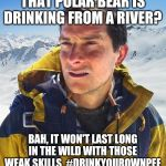 Bear Grylls Meme | THAT POLAR BEAR IS DRINKING FROM A RIVER? BAH, IT WON'T LAST LONG IN THE WILD WITH THOSE WEAK SKILLS. #DRINKYOUROWNPEE | image tagged in memes,bear grylls | made w/ Imgflip meme maker
