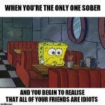 There's no fool like a drunk fool ◖⚆ᴥ⚆◗ | WHEN YOU'RE THE ONLY ONE SOBER AND YOU BEGIN TO REALISE THAT ALL OF YOUR FRIENDS ARE IDIOTS | image tagged in spongebob coffee | made w/ Imgflip meme maker