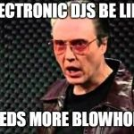 Christopher Walken Cowbell | ELECTRONIC DJS BE LIKE NEEDS MORE BLOWHORN | image tagged in christopher walken cowbell | made w/ Imgflip meme maker