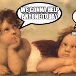 Bored angel | WE GONNA HELP ANYONE TODAY NOPE | image tagged in bored angel | made w/ Imgflip meme maker