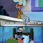 Oh Boy 4AM! | WHO CAN MAKE CHOCOLATE PUDDINGS AT 4AM OH BOY 4AM | image tagged in oh boy 3 am full,memes,rugrats,pudding | made w/ Imgflip meme maker