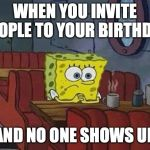 Spongebob Coffee | WHEN YOU INVITE PEOPLE TO YOUR BIRTHDAY AND NO ONE SHOWS UP | image tagged in spongebob coffee | made w/ Imgflip meme maker