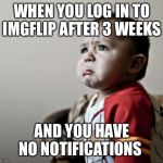Criana Meme | WHEN YOU LOG IN TO IMGFLIP AFTER 3 WEEKS AND YOU HAVE NO NOTIFICATIONS | image tagged in memes,criana | made w/ Imgflip meme maker