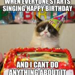 Grumpy Cat Birthday Meme | WHEN EVERYONE STARTS SINGING HAPPY BIRTHDAY AND I CANT DO ANYTHING ABOUT IT | image tagged in memes,grumpy cat birthday,grumpy cat | made w/ Imgflip meme maker