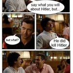 So....there *IS* that.... | say what you will about Hitler, but... but what? He did kill Hitler. | image tagged in memes,znmd,hitler | made w/ Imgflip meme maker