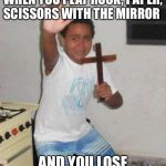 kid with cross | WHEN YOU PLAY ROCK, PAPER, SCISSORS WITH THE MIRROR AND YOU LOSE | image tagged in kid with cross | made w/ Imgflip meme maker