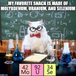Periodical Snacking | MY FAVORITE SNACK IS MADE OF MOLYBDENUM, URANIUM, AND SELENIUM | image tagged in memes,chemistry cat,periodic table,elements,snack | made w/ Imgflip meme maker