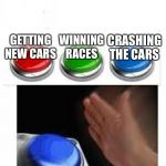 Racing Games | GETTING NEW CARS WINNING RACES CRASHING THE CARS | image tagged in red green blue buttons | made w/ Imgflip meme maker