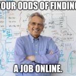 Engineering Professor Meme | YOUR ODDS OF FINDING A JOB ONLINE. | image tagged in memes,engineering professor | made w/ Imgflip meme maker