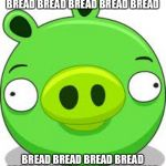 Bread | BREAD BREAD BREAD BREAD BREAD BREAD BREAD BREAD BREAD BREAD BREAD BREAD BREAD BREAD BREAD BREAD BREAD | image tagged in memes,angry birds pig | made w/ Imgflip meme maker