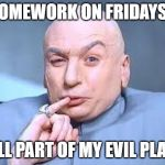 dr evil pinky | HOMEWORK ON FRIDAYS? ALL PART OF MY EVIL PLAN | image tagged in dr evil pinky | made w/ Imgflip meme maker