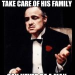 godfather | A MAN THAT DOESN'T TAKE CARE OF HIS FAMILY CAN NEVER BE A MAN. | image tagged in godfather | made w/ Imgflip meme maker