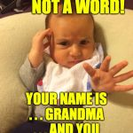 I could tell a baby pincher a mile away  ( : | NOT A WORD!              NOT A WORD! YOUR NAME IS . . . GRANDMA . . . AND YOU LIKE TO PINCH BABIES. | image tagged in tv psychic baby,memes,grandma | made w/ Imgflip meme maker