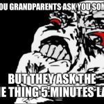 Mega Rage Face Meme | WHEN YOU GRANDPARENTS ASK YOU SOMETHING BUT THEY ASK THE SAME THING 5 MINUTES LATER | image tagged in memes,mega rage face | made w/ Imgflip meme maker