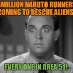 shocked face | 4MILLION NARUTO RUNNERS COMING TO RESCUE ALIENS! EVERY ONE IN AREA 51!: | image tagged in shocked face | made w/ Imgflip meme maker