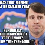 Muschamp Meme | IT WAS THAT MOMENT THAT HE REALIZED THAT HE PROBABLY SHOULD HAVE DONE IT FOR THE MONEY RATHER THAN THE NOOKIE. | image tagged in memes,muschamp | made w/ Imgflip meme maker