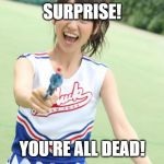 Yuko With Gun Meme | SURPRISE! YOU'RE ALL DEAD! | image tagged in memes,yuko with gun | made w/ Imgflip meme maker