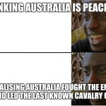 Disappointed Black Guy | THINKING AUSTRALIA IS PEACEFUL REALISING AUSTRALIA FOUGHT THE EMU WAR AND LED THE LAST KNOWN CAVALRY CHARGE | image tagged in disappointed black guy | made w/ Imgflip meme maker