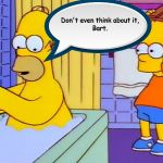 don't you dare hit homer with a chair bart | Don't even think about it, Bart. | image tagged in bart hitting homer with a chair | made w/ Imgflip meme maker