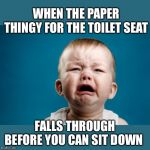 Slippery little things | WHEN THE PAPER THINGY FOR THE TOILET SEAT FALLS THROUGH BEFORE YOU CAN SIT DOWN | image tagged in public restrooms,toilet seat covers,ugh,i didnt really need to go,yes i did | made w/ Imgflip meme maker