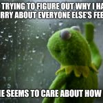 Kermit the frog rainy day | ME TRYING TO FIGURE OUT WHY I HAVE TO WORRY ABOUT EVERYONE ELSE'S FEELINGS. NO ONE SEEMS TO CARE ABOUT HOW I FEEL. | image tagged in kermit the frog rainy day | made w/ Imgflip meme maker