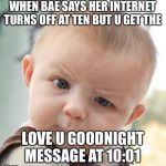 Skeptical Baby Meme | WHEN BAE SAYS HER INTERNET TURNS OFF AT TEN BUT U GET THE LOVE U GOODNIGHT MESSAGE AT 10:01 | image tagged in memes,skeptical baby | made w/ Imgflip meme maker