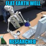 Skeleton Computer | FLAT EARTH WELL RESEARCHED | image tagged in skeleton computer | made w/ Imgflip meme maker