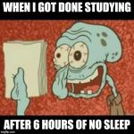 Squidward finished studying for exam | WHEN I GOT DONE STUDYING AFTER 6 HOURS OF NO SLEEP | image tagged in stressed out squidward | made w/ Imgflip meme maker