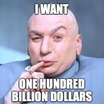 dr evil pinky | I WANT ONE HUNDRED BILLION DOLLARS | image tagged in dr evil pinky | made w/ Imgflip meme maker