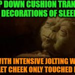 -The evening take over. | -TO BEAT UP DOWN CUSHION TRANSLOCATING YOU MANY DECORATIONS OF SLEEP SCENARY WHICH WITH INTENSIVE JOLTING WILL COME TOO HURRY LET CHEEK ONLY | image tagged in yoda in bed,yoda wisdom,star wars yoda,sleepy,pillow,relax | made w/ Imgflip meme maker