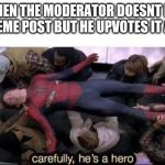 Carefully he's a hero | WHEN THE MODERATOR DOESNT LET YOUR MEME POST BUT HE UPVOTES IT ANYWAY | image tagged in carefully he's a hero | made w/ Imgflip meme maker